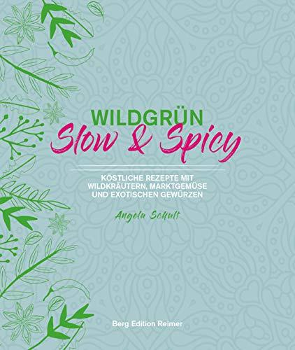 Wildgrün - Slow & Spicy: Köstliche Rezepte mit Wildkräutern, Marktgemüse und exotischen Gewürzen