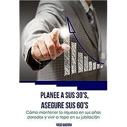Planee a sus 30´s, asegure sus 60´s: Cómo mantener la riqueza en sus años dorados y vivir a tope en su jubilación (Finanzas Personales, Planificación Financiera, ... Inversiones, Dinero y Jubilación nº 1)