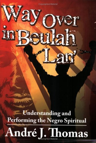 way-over-in-beulah-lan-understanding-and-performing-the-negro-spiritual-by-andre-j-thomas-2007-05-09