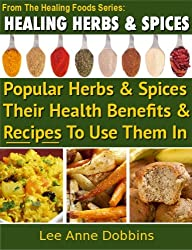 Healing Herbs & Spices :  Health Benefits of Popular Herbs & Spices Plus Over 70 Recipes To Use Them In (Healing Foods Series Book 1) (English Edition)