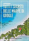 Tutti i segreti delle mappe di Google: La guida completa a Google maps con esempi ed immagini