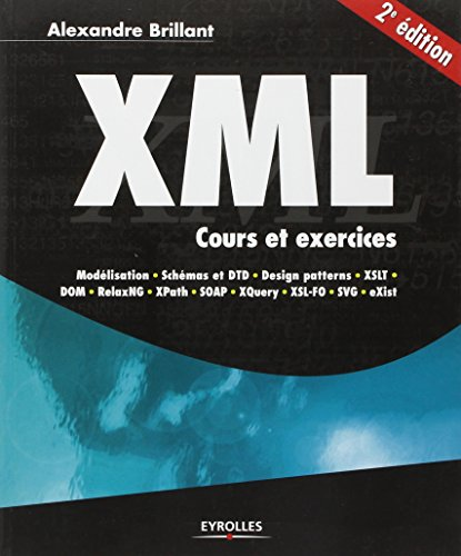 XML: Cours et exercices. Modélisation, Schémas et DTD, design patterns, XSLT, DOM, Relax NG, XPath, SOAP, XQuery, XSL-FO, SVG, eXist. par Alexandre Brillant