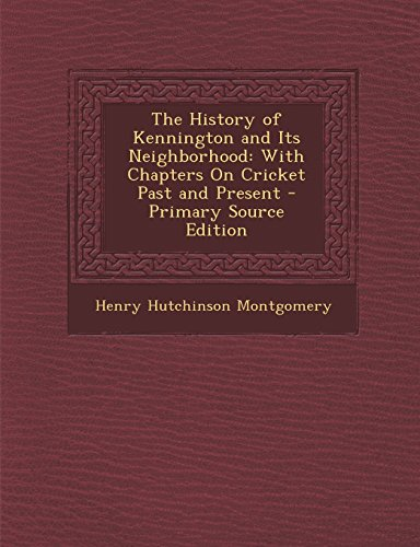 The History of Kennington and Its Neighborhood: With Chapters On Cricket Past and Present