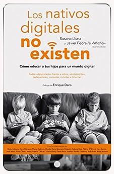 Los nativos digitales no existen: Cómo educar a tus hijos para un mundo digital de [Beltrán, Susana Lluna, Pedreira García (Wicho), Javier]