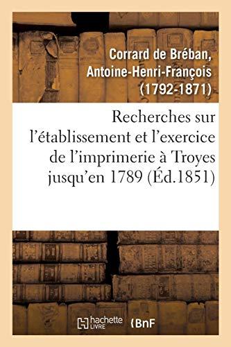 Recherches sur l'établissement et l'exercice de l'imprimerie à Troyes, contenant la nomenclature: des imprimeurs de cette ville jusqu'en 1789, et des notices sur leurs productions
