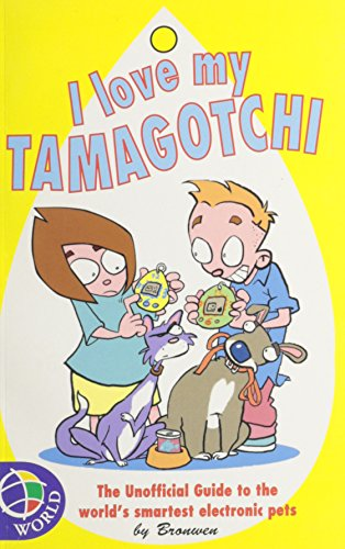 I love my tamagotchi : the unofficial guide to the world's smartest electronic pets