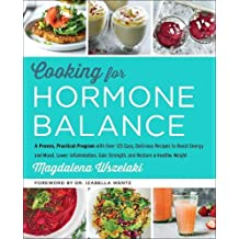 Cooking for Hormone Balance: A Proven, Practical Program with Over 140 Easy, Delicious Recipes to Boost Energy and Mood, Lower Inflammation, Gain Strength, and Restore a Healthy Weight
