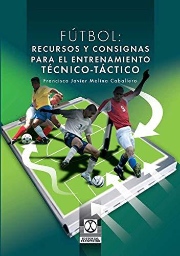 Fútbol: Recursos y consignas para el entrenamiento técnico-táctico por Francisco J. Molina Caballero