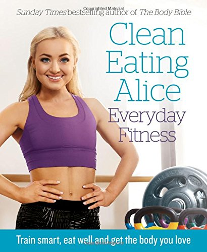 Clean Eating Alice Everyday Fitness: Train smart, eat well and get the body you love (Paperback)