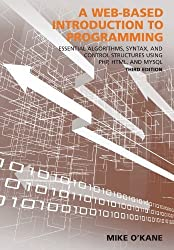 A Web-Based Introduction to Programming: Essential Algorithms, Syntax, and Control Structures Using PHP, HTML, and MySQL, Third Edition by Mike O'Kane (2014-01-07)