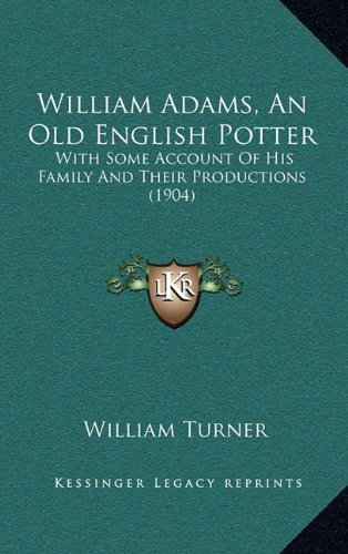 William Adams, an Old English Potter: With Some Account of His Family and Their Productions (1904)