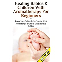 Healing Babies and Children with Aromatherapy for Beginners 2nd Edition: Proven Steps on How to Use Essential Oils and Aromatherapy to Care for Babies ... Inhalation, Coughs) (English Edition)