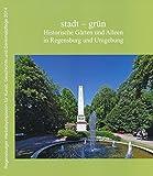 stadt - grün: Historische Gärten und Alleen in Regensburg und Umgebung (Regensburger Herbstsymposion für Kunst, Geschichte und Denkmalpflege) -