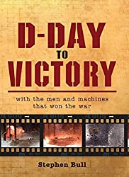 D-Day to Victory: With the men and machines that won the war (General Military) by Impossible Pictures (2012-04-17)