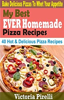 My Best EVER Homemade Pizza Recipes: 40 Hot & Delicious Pizza Recipes (English Edition) par [Pirelli, Victoria]