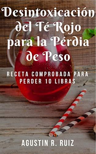 Desintoxicación del té rojo para la pérdida de peso : Receta probada para perder 10 libras : (Elija los tés correctos, obtenga un vientre plano, aumente su metabolismo, elimine las toxinas) por Agustin R.  Ruiz
