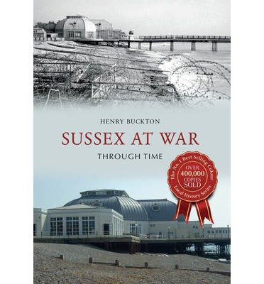 [(Sussex at War Through Time)] [ By (author) Henry Buckton ] [August, 2014]