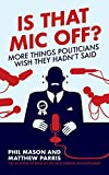 Is That Mic Off?: More things politicians wish they hadn't said by Phil Mason (30-Oct-2012) Paperback