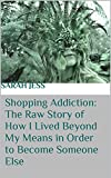 Shopping Addiction: The Raw Story of How I Lived Beyond My Means in Order to Become Someone Else