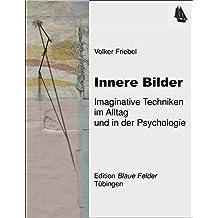 Innere Bilder: Imaginative Techniken im Alltag und in der Psychologie