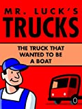 Children's Books: Mr. Luck's Trucks: The Truck that Wanted to be a Boat. Illustrated Children's Stories for Kids Ages 2-6 (Children's Picture Books for Bedtime Book 1)