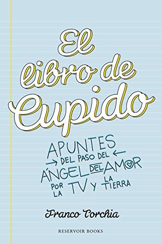 El libro de Cupido: Apuntes del paso del ángel del amor por la TV y la Tierra por Franco Torchia