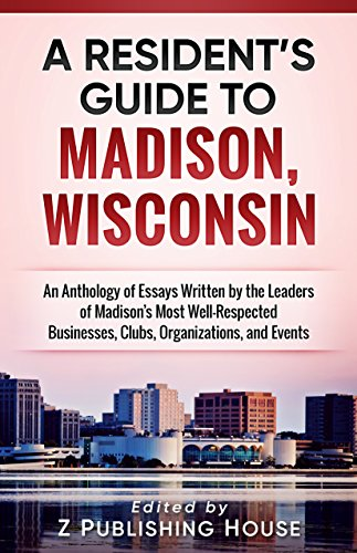 A Resident's Guide to Madison, Wisconsin: An Anthology of Essays Written by the Leaders of Madison's Most Well-Respected Businesses, Clubs, Organizations, and Events (English Edition)