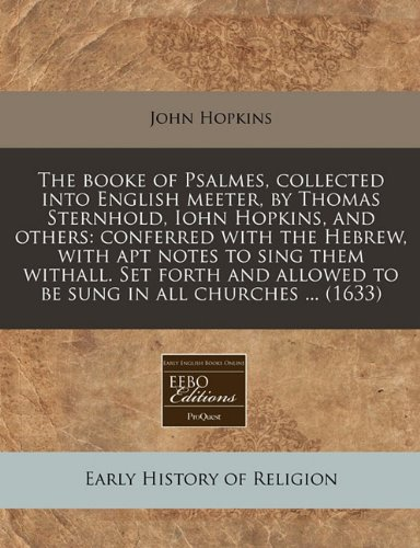 The booke of Psalmes, collected into English meeter, by Thomas Sternhold, Iohn Hopkins, and others: conferred with the Hebrew, with apt notes to sing ... allowed to be sung in all churches ... (1633)