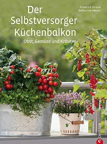 Der Selbstversorger Küchenbalkon - Pflanzen Ratgeber: Pflanzen Sie Obst, Gemüse und Kräuter im heimischen Balkongarten an - viele Tipps zu Kübelpflanzen ... sowie Hilfreiches zu Gestaltung, Dün... Adams-obst