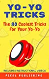 Yo-Yo Tricks: The 80 Coolest Tricks For Your Yo-Yo Includes Instructional Videos!