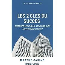 Les 2 clés du succès.: Comment changer sa vie, les choses qu'on n'apprend pas à l'école (Faiseurs d'exploits) (French Edition)
