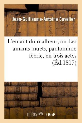 L'Enfant Du Malheur, Ou Les Amants Muets, Pantomime Feerie, En Trois Actes, a Grand Spectacle (Arts) par Jean-Guillaume-Antoine Cuvelier