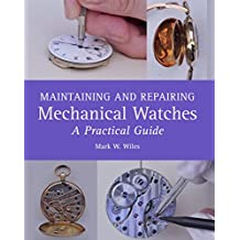 Maintaining and Repairing Mechanical Watches: A Practical Guide (English Edition)