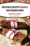 Delicious, Healthy Granola and Granola Bars!: Granola Bars and More