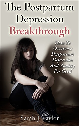 The Postpartum Depression Breakthrough: How To Overcome Postpartum Depression And Anxiety For Good (Postpartum Depression, Motherhood, Pregnancy)