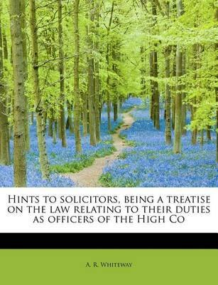 [Hints to Solicitors, Being a Treatise on the Law Relating to Their Duties as Officers of the High Co] (By: A R Whiteway) [published: August, 2011]