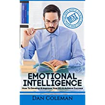 Emotional Intelligence: How To Develop & Improve Your EQ & Achieve Success (Emotional Intelligence, IQ, EQ, Self-Esteem, Social Skills, people skills, charisma) (English Edition)