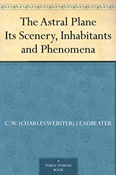 The Astral Plane Its Scenery, Inhabitants and Phenomena by [Leadbeater, C. W. (Charles Webster)]