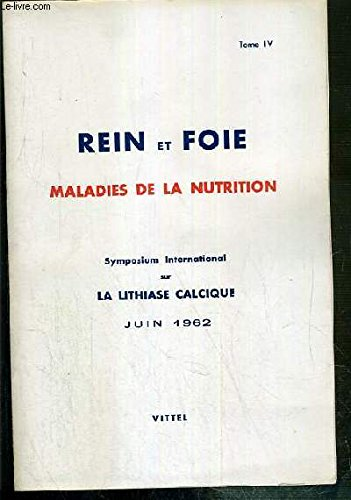 REIN ET FOIE - MALADIES DE LA NUTRITION - TOME IV. SYMPOSIUM INTERNATIONAL SUR LA LITHIASE CALCIQUE - JUIN 1962 - VITTEL - physiologie, physiopathologie, clinique, anatomie pathologique, traitement.