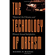 The Technology of Orgasm: Hysteria, the Vibrator, and Women's Sexual Satisfaction (Johns Hopkins Studies in the History of Technology)