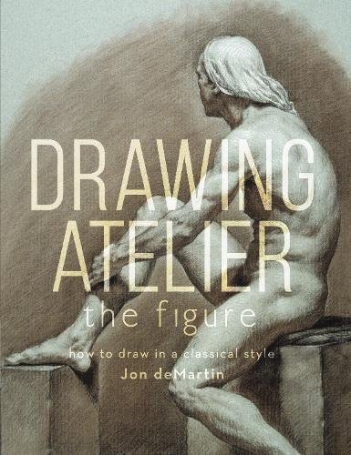 Drawing Atelier - The Figure: How to Draw Like the Masters par Jon deMartin