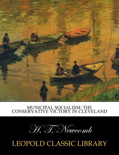 Municipal Socialism: The Conservative Victory in Cleveland por H. T. Newcomb
