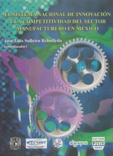 El sistema nacional de innovacion y la competitividad del sector manufacturero en Mexico / The National System of Innovation and Competitiveness of Manufacturing in Mexico por Jose Luis Solleiro Rebolledo