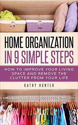 Home Organization in 9 Simple Steps: Hot to Improve Your Living Space and Remove the Clutter from Your Life (English Edition)