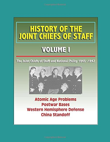 History of the Joint Chiefs of Staff - Volume I: The Joint Chiefs of Staff and National Policy 1945 -1947 - Atomic Age Problems, Postwar Bases, Western Hemisphere Defense, China Standoff (Western Basen)