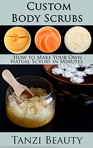 Custom Body Scrubs - How to Get Smoother, Healthier Skin in Minutes: A guide to Making Every Kind of Scrub and Body Polish (English Edition)