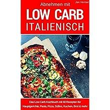Abnehmen mit Low Carb Italienisch: Das Low Carb Kochbuch: Rezepte für Hauptgerichte, Pasta, Pizza, Süßes, Kuchen, Brot & mehr aus der italienischen Küche