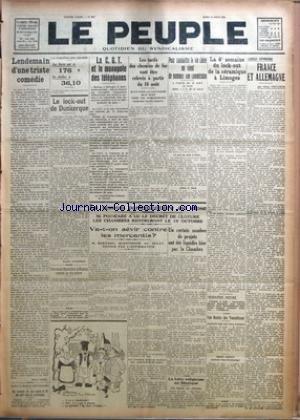 PEUPLE (LE) [No 2041] du 12/08/1926 - LENDEMAIN D'UNE TRISTE COMEDIE PAR PIERRE VIGNE - SIX HOMMES DU SOUS-MARIN H.-29 ONT PERI DANS LA CATASTROPHE - LA VARIATION DES CHANGES - LA LIVRE EST A 176 LE DOLLAR A 36,10 - LE LOCK-OUT DE DUNKERQUE PAR EUGENE JACQUEMIN - UNE MANIFESTATION A NANCY CONTRE LA VIE CHERE - LA C. G. T. ET LE MONOPOLE DES TELEPHONES - LA SESSION PARLEMENTAIRE EST CLOSE - M. POINCARE A LU LE DECRET DE CLOTURE LES CHAMBRES RENTRERONT LE 15 OCTOBRE - VA-T-ON SEVIR CONTRE LES MER