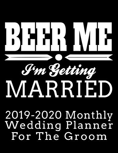 Beer Me I'm Getting Married 2019-2020 Monthly Wedding Planner For The Groom: Practical Wedding Planning for the Groom