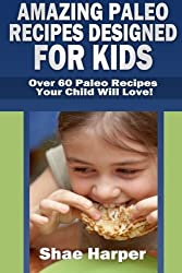 Amazing Paleo Diet Recipes Designed for Kids: Over 60 Paleo Recipes Your Child Will Love! (gluten free, grain free, sugar free, dairy free) by Shae Harper (2013-03-01)